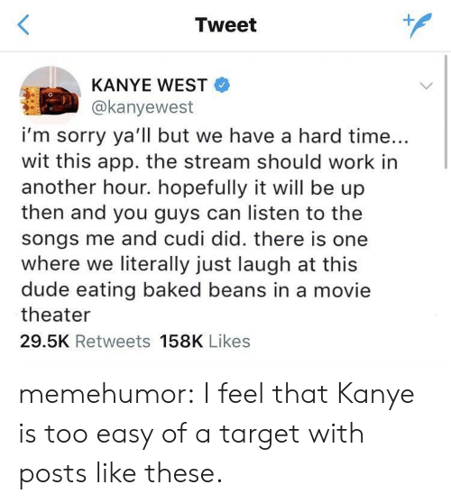 Just Laugh: Tweet  KANYE WEST  @kanyewest  i'm sorry ya'll but we have a hard time...  wit this app. the stream should work in  another hour. hopefully it will be up  then and you guys can listen to the  songs me and cudi did. there is one  where we literally just laugh at this  dude eating baked beans in a movie  theater  29.5K Retweets 158K Likes memehumor:  I feel that Kanye is too easy of a target with posts like these.