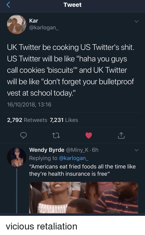 """miny: Tweet  Kar  @karlogan  UK Twitter be cooking US Twitter's shit  US Twitter will be like """"haha you guys  call cookies 'biscuits and UK Iwitter  will be like """"don't forget your bulletproof  vest at school today  16/10/2018, 13:16  2,792 Retweets 7,231 Likes  Wendy Byrde @Miny_K.6h  Replying to @karlogan_  """"Americans eat fried foods all the time like  they're health insurance is free"""" vicious retaliation"""