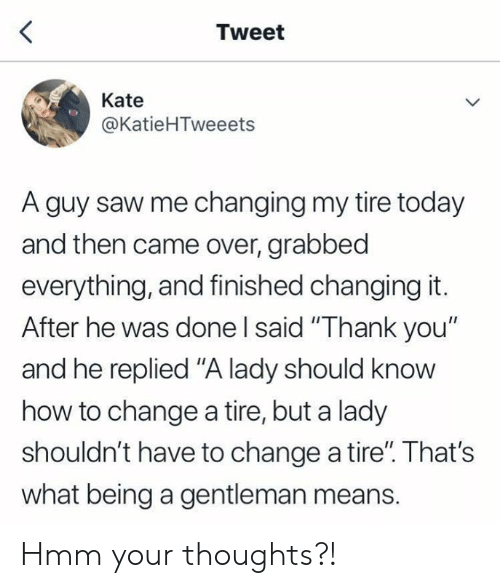 "kate: Tweet  Kate  @KatieHTweeets  A guy saw me changing my tire today  and then came over, grabbed  everything, and finished changing it.  After he was done I said ""Thank you""  and he replied ""A lady should know  how to change a tire, but a lady  shouldn't have to change a tire"". That's  what being a gentleman means. Hmm your thoughts?!"