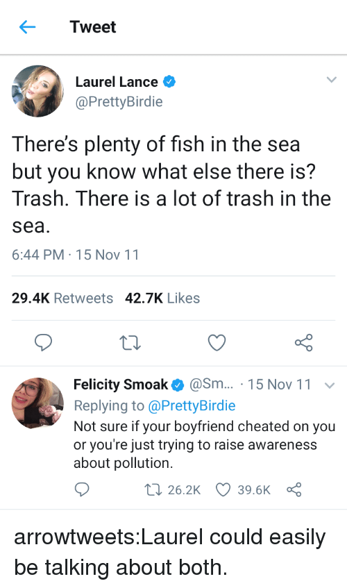 felicity: Tweet  Laurel Lance  @PrettyBirdie  There's plenty of fish in the sea  but you know what else there is?  Trash. There is a lot of trash in the  sea  6:44 PM-15 Nov 11  29.4K Retweets 42.7K Likes  Felicity Smoak@Sm... 15 Nov 11  Replying to @PrettyBirdie  Not sure if your boyfriend cheated on you  or you're just trying to raise awareness  about pollution.  t 26.2K 39.6K a arrowtweets:Laurel could easily be talking about both.