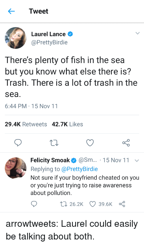 felicity: Tweet  Laurel Lance  @PrettyBirdie  There's plenty of fish in the sea  but you know what else there is?  Trash. There is a lot of trash in the  sea  6:44 PM-15 Nov 11  29.4K Retweets 42.7K Likes  Felicity Smoak@Sm... 15 Nov 11  Replying to @PrettyBirdie  Not sure if your boyfriend cheated on you  or you're just trying to raise awareness  about pollution.  t 26.2K 39.6K a arrowtweets: Laurel could easily be talking about both.