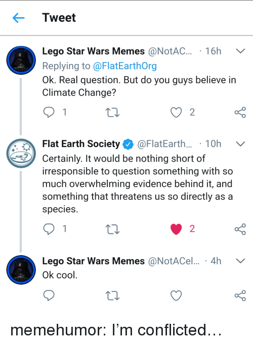 Threatens: Tweet  Lego Star Wars Memes @NotAC. 16h V  Replying to @FlatEarthOrg  Ok. Real question. But do you guys believe in  Climate Change?  Flat Earth Society Ф @FlatEarth.. . 1 0h  Certainly. It would be nothing short of  irresponsible to question something with so  much overwhelming evidence behind it, and  something that threatens us so directly as a  species  o D  Lego Star Wars Memes @NotACel... 4h V  o D  2  Ok cool memehumor:  I'm conflicted…