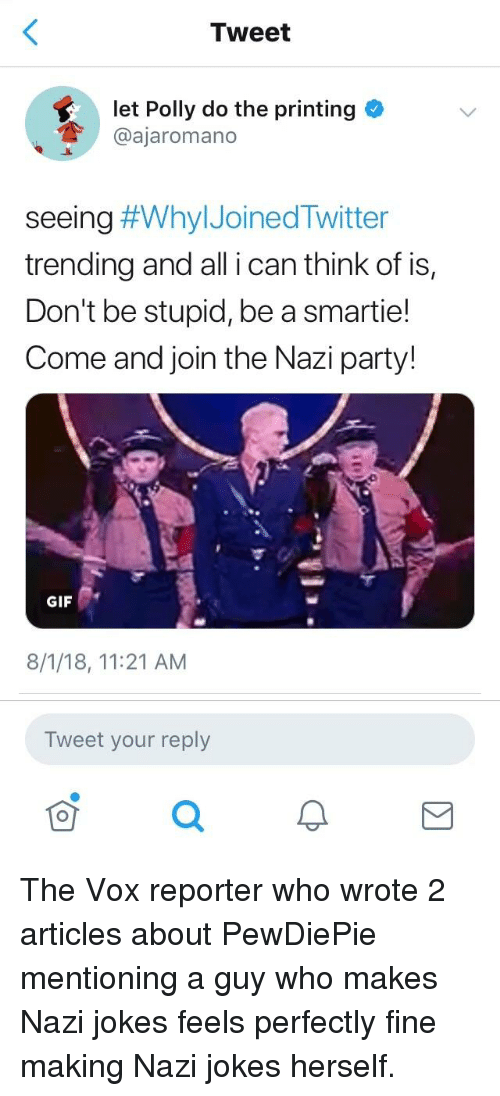 Gif, Party, and Jokes: Tweet  let Polly do the printing  @ajaromano  seeing #WhyIJoinedTwitter  trending and all i can think of is,  Don't be stupid, be a smartie!  Come and join the Nazi party!  GIF  8/1/18, 11:21 AM  Tweet your reply