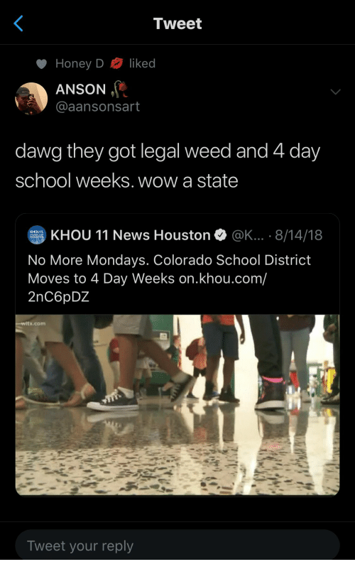 Colorado: Tweet  liked  Honey D  ANSON  @aansonsart  dawg they got legal weed and 4 day  school weeks. wow a state  KHOU 11 News Houston  @K... . 8/14/18  KHOU  STANDS FOR  HOUSTON  No More Mondays. Colorado School District  Moves to 4 Day Weeks on.khou.com/  2nC6pDZ  witx.com  Tweet your reply