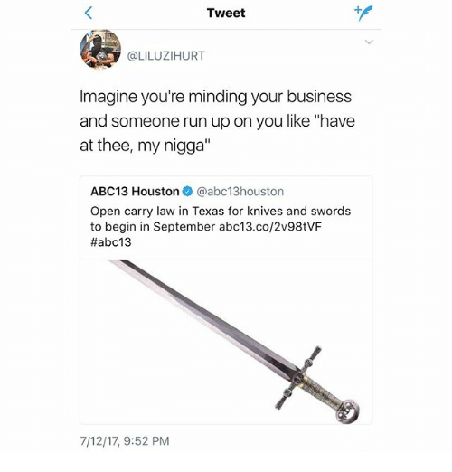 "Memes, My Nigga, and Run: Tweet  @LILUZIHURT  Imagine you're minding your business  and someone run up on you like ""have  at thee, my nigga""  ABC13 Houstonネ@abc13houston  Open carry law in Texas for knives and swords  to begin in September abc13.co/2v98tVF  #abc13  7/12/17, 9:52 PM"