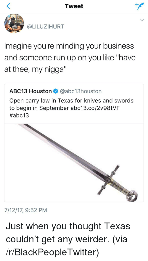 """Blackpeopletwitter, My Nigga, and Run: Tweet  @LILUZIHURT  Imagine you're minding your business  and someone run up on you like """"have  at thee, my nigga""""  ABC13 Houston @abc13houston  Open carry law in Texas for knives and swords  to begin in September abc13.co/2v98tVF  #abc13  7/12/17,9:52 PM <p>Just when you thought Texas couldn&rsquo;t get any weirder. (via /r/BlackPeopleTwitter)</p>"""
