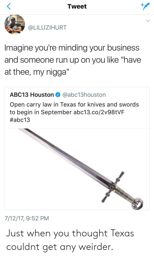 """My Nigga, Run, and Abc13: Tweet  @LILUZIHURT  Imagine you're minding your business  and someone run up on you like """"have  at thee, my nigga""""  ABC13 Houston @abc13houston  Open carry law in Texas for knives and swords  to begin in September abc13.co/2v98tVF  #abc13  7/12/17,9:52 PM Just when you thought Texas couldnt get any weirder."""