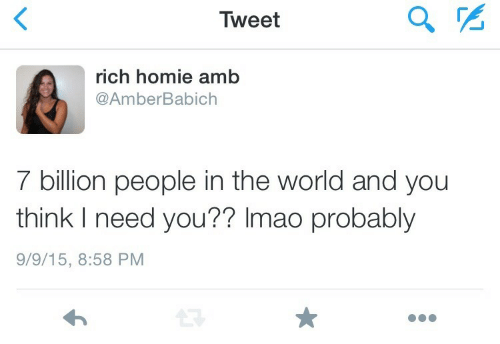 Rich Homie: Tweet  LL  rich homie amb  @AmberBabich  7 billion people in the world and you  think I need you?? Imao probably  9/9/15, 8:58 PM