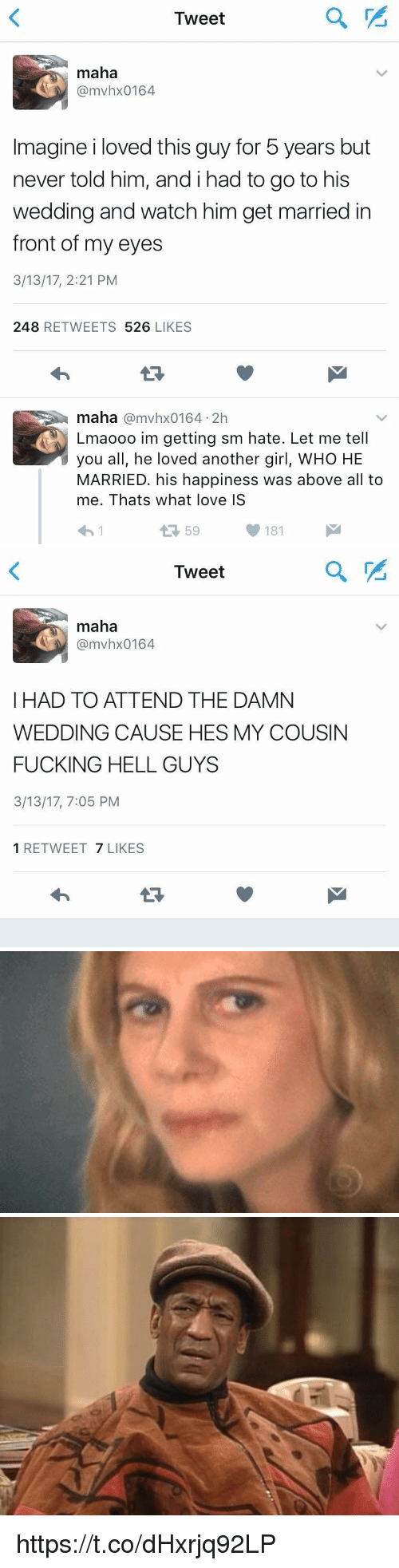 Lovedating: Tweet  maha  @mvhx0164  Imagine i loved this guy for 5 years but  never told him, andihad to go to his  wedding and watch him get married in  front of my eyes  3/13/17, 2:21 PM  248 RETWEETS 526 LIKES  maha @mvhx0164 2h  Lmaooo im getting sm hate. Let me tell  you all, he loved another girl, WHO HE  MARRIED. his happiness was above all to  me. Thats what love IS  わ!  59  181   Tweet  maha  @mvhx0164  I HAD TO ATTEND THE DAMN  WEDDING CAUSE HES MY COUSIN  FUCKING HELL GUYS  3/13/17, 7:05 PM  1 RETWEET 7 LIKES https://t.co/dHxrjq92LP