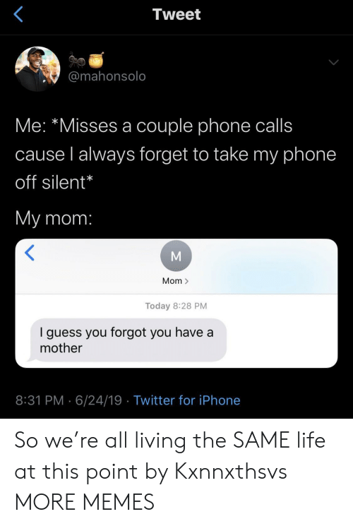 Dank, Iphone, and Life: Tweet  @mahonsolo  Me: *Misses a couple phone calls  cause l always forget to take my phone  off silent*  My mom:  Mom >  Today 8:28 PM  guess you forgot you have a  mother  8:31 PM 6/24/19 Twitter for iPhone So we're all living the SAME life at this point by Kxnnxthsvs MORE MEMES