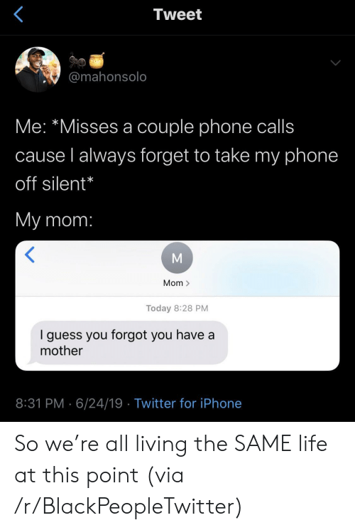 Blackpeopletwitter, Iphone, and Life: Tweet  @mahonsolo  Me: *Misses a couple phone calls  cause l always forget to take my phone  off silent*  My mom:  Mom >  Today 8:28 PM  guess you forgot you have a  mother  8:31 PM 6/24/19 Twitter for iPhone So we're all living the SAME life at this point (via /r/BlackPeopleTwitter)