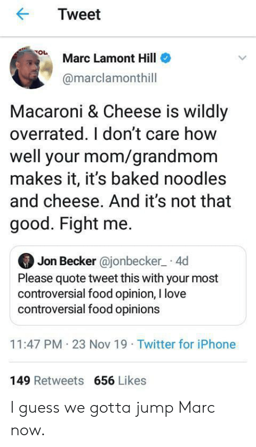 Baked: Tweet  Marc Lamont Hill  @marclamonthill  Macaroni & Cheese is wildly  overrated. I don't care how  well your mom/grandmom  makes it, it's baked noodles  and cheese. And it's not that  good. Fight me.  Jon Becker @jonbecker 4d  Please quote tweet this with your most  controversial food opinion, I love  controversial food opinions  11:47 PM 23 Nov 19 Twitter for iPhone  149 Retweets 656 Likes I guess we gotta jump Marc now.