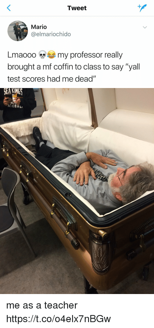"""Teacher, Mario, and Test: Tweet  Mario  @elmariochido  Lma000 my professor really  brought a mf coffin to class to say """"yall  test scores had me dead"""" me as a teacher https://t.co/o4elx7nBGw"""