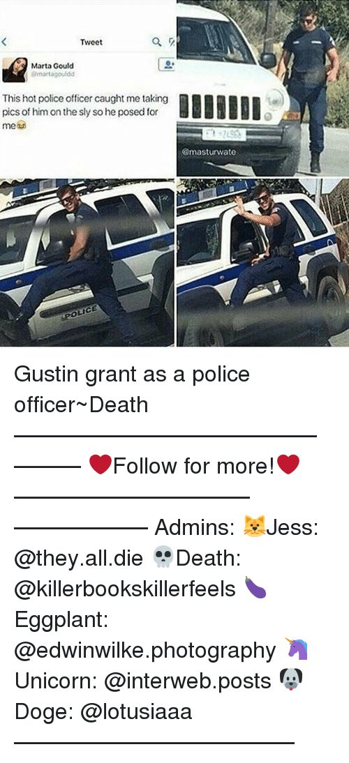 interweb: Tweet  Marta Gould  (Smartagouldd  This hot police officercaught me taking  pics of himon the sly so he posed for  OLICE  @mast urwate Gustin grant as a police officer~Death —————————————–——— ❤️Follow for more!❤️ ——————————–—————— Admins: 🐱Jess: @they.all.die 💀Death: @killerbookskillerfeels 🍆Eggplant: @edwinwilke.photography 🦄Unicorn: @interweb.posts 🐶Doge: @lotusiaaa ——————————–——