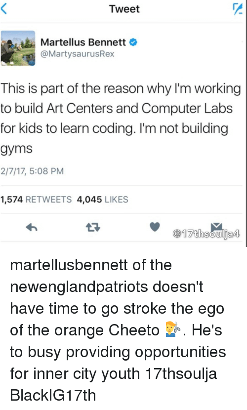 Memes, 🤖, and For Kids: Tweet  Martellus Bennett  a @Marty saurusRex  This is part of the reason why I'm working  to build Art Centers and Computer Labs  for kids to learn coding. I'm not building  gyms  2/7/17, 5:08 PM  1,574  RETWEETS 4,045  LIKES  17th Soulja4 martellusbennett of the newenglandpatriots doesn't have time to go stroke the ego of the orange Cheeto 💇‍♂️. He's to busy providing opportunities for inner city youth 17thsoulja BlackIG17th