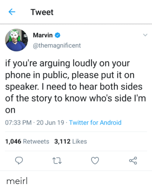 Sides: Tweet  Marvin O  @themagnificent  if you're arguing loudly on your  phone in public, please put it on  speaker. I need to hear both sides  of the story to know who's side I'm  on  07:33 PM · 20 Jun 19 · Twitter for Android  1,046 Retweets 3,112 Likes meirl