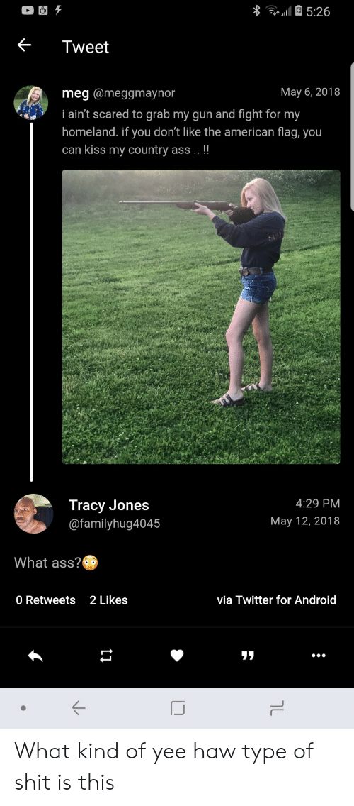 Android, Ass, and Shit: Tweet  May 6, 2018  meg @meggmaynor  i ain't scared to grab my gun and fight for my  homeland. if you don't like the american flag, you  can kiss my country ass!!  Tracy Jones  @familyhug4045  4:29 PM  May 12, 2018  What ass?  0 Retweets 2Likes  via Twitter for Android  リリ What kind of yee haw type of shit is this