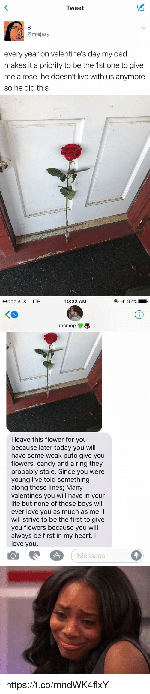Valentin: Tweet  @miejaay  every year on valentine's day my dad  makes it a priority to be the 1st one to give  me arose. he doesn't live with us anymore  so he did this   10:22 AM  ooooo AT&T LTE  mcm op  a  I leave this flower for you  because later today you will  have some weak puto give you  flowers, candy and a ring they  probably stole. Since you were  young I've told something  along these lines; Many  Valentines you will have in your  life but none of those boys will  ever love you as much as me.  will strive to be the first to give  you flowers because you will  always be first in my heart. I  love you.  Message  97% https://t.co/mndWK4flxY