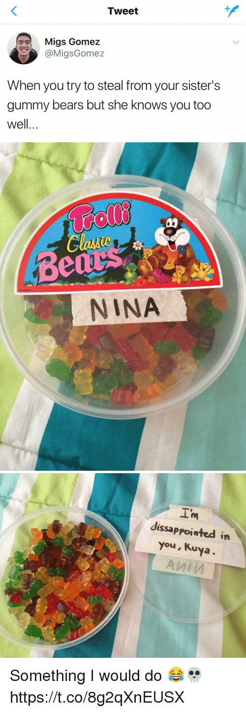 Kuya: Tweet  Migs Gomez  @MigsGomez  When you try to steal from your sister's  gummy bears but she knows you too  well..   Bed  NINA   I'm  dissappointed in  you, Kuya Something I would do 😂💀 https://t.co/8g2qXnEUSX