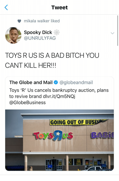 Bad, Bad Bitch, and Bitch: Tweet  mikala Walker liked  Spooky Dick  UNRULYFAG  TOYS RUS IS A BAD BITCH YOU  CANT KILL HER!!!  The Globe and Mail @globeandmail  Toys 'R' Us cancels bankruptcy auction, plans  to revive brand dlvr.it/Qm5NQj  @GlobeBusiness  GOING OUT OF BUS  AST  ENTIRE  STORE  OING  GOING  OUT OF