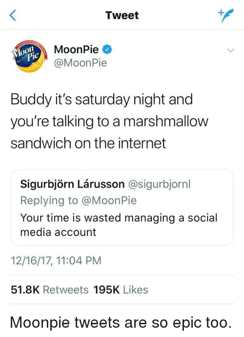 saturday night: Tweet  MoonPie  @MoonPie  Buddy it's saturday night and  you're talking to a marshmallow  sandwich on the internet  Sigurbjörn Lárusson @sigurbjornl  Replying to @MoonPie  Your time is wasted managing a social  media account  12/16/17, 11:04 PM  51.8K Retweets 195K Likes Moonpie tweets are so epic too.