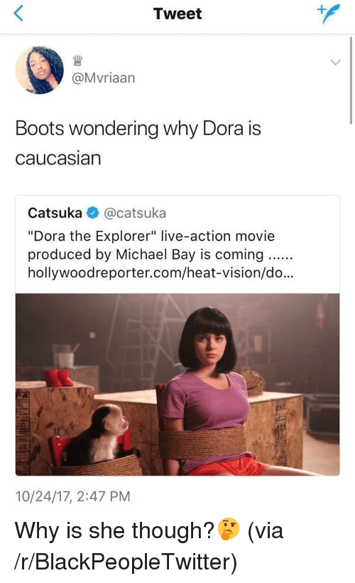 "Dora the Explorer: Tweet  @Mvriaarn  Boots wondering why Dora is  caucasiarn  Catsuka @catsuka  ""Dora the Explorer"" live-action movie  produced by Michael Bay is coming..  hollywoodreporter.com/heat-vision/do...  35  10/24/17, 2:47 PM <p>Why is she though?🤔 (via /r/BlackPeopleTwitter)</p>"
