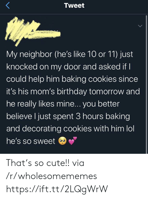 Baking: Tweet  My neighbor (he's like 10 or 11) just  knocked on my door and asked if I  could help him baking cookies since  it's his mom's birthday tomorrow and  he really likes mine... you better  believe I just spent 3 hours baking  and decorating cookies with him lol  he's so sweet That's so cute!! via /r/wholesomememes https://ift.tt/2LQgWrW