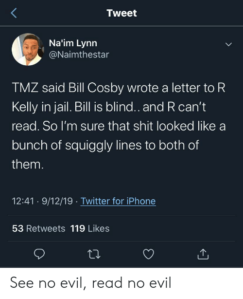 In Jail: Tweet  Na'im Lynn  @Naimthestar  TMZ said Bill Cosby wrote a letter to R  Kelly in jail. Bill is blind.. and R can't  read. So I'm sure that shit looked like a  bunch of squiggly lines to both of  them.  12:41 9/12/19 Twitter for iPhone  53 Retweets 119 Likes See no evil, read no evil