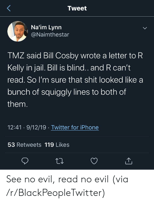 Bill Cosby, Blackpeopletwitter, and Iphone: Tweet  Na'im Lynn  @Naimthestar  TMZ said Bill Cosby wrote a letter to R  Kelly in jail. Bill is blind.. and R can't  read. So I'm sure that shit looked like a  bunch of squiggly lines to both of  them.  12:41 9/12/19 Twitter for iPhone  53 Retweets 119 Likes See no evil, read no evil (via /r/BlackPeopleTwitter)