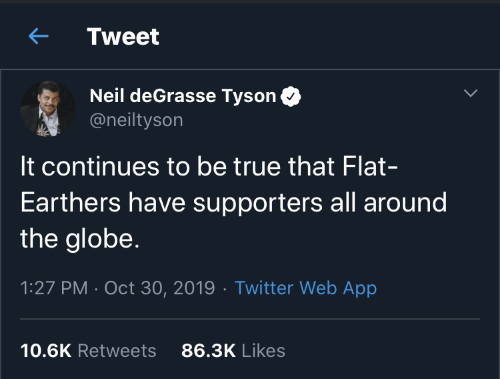 continues: Tweet  Neil deGrasse Tyson  @neiltyson  It continues to be true that Flat-  Earthers have supporters all around  the globe.  1:27 PM · Oct 30, 2019 · Twitter Web App  86.3K Likes  10.6K Retweets