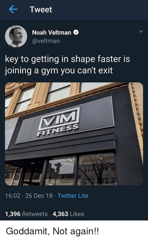 Gym, Twitter, and Noah: Tweet  Noah Veltman  @veltmarn  key to getting in shape faster is  joining a gym you can't exit  VIM  FITNESS  16:02 26 Dec 18 Twitter Lite  1,396 Retweets 4,363 Likes Goddamit, Not again!!
