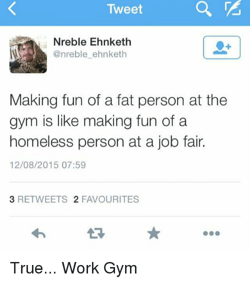 fat person: Tweet  Nreble Ehnketh  @nreble ehnketh  Making fun of a fat person at the  gym is like making fun of a  homeless person at a job fair.  12/08/2015 07:59  3 RETWEETS  2 FAVOURITES True... Work Gym