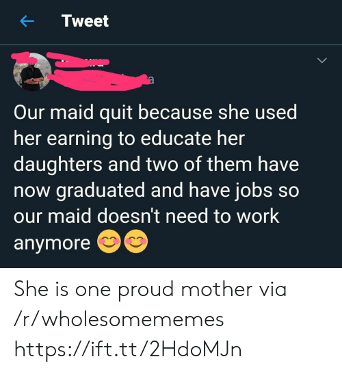 Work, Jobs, and Proud: Tweet  Our maid quit because she used  her earning to educate her  daughters and two of them have  now graduated and have jobs so  our maid doesn't need to work  anymore She is one proud mother via /r/wholesomememes https://ift.tt/2HdoMJn