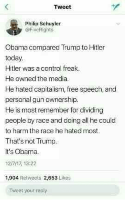 Memes, Obama, and Control: Tweet  Philip Schuyler  eFiveRights  Obama compared Trump to Hitler  today.  Hitler was a control freak.  He owned the media.  He hated capitalism, free speech, and  personal gun ownership.  He is most remember for dividing  people by race and doing all he could  to harm the race he hated most.  That's not Trump.  It's Obama.  12/7/17, 13:22  ,904 Retweets 2,653 Likes  Tweet your reply