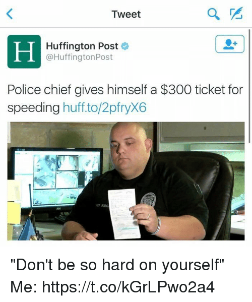 "Chiefing: Tweet  PS  Hin  Huffington Post  @HuffingtonPost  Police chief gives himself a $300 ticket for  speeding huffto/2pfryX6  2 ""Don't be so hard on yourself"" Me: https://t.co/kGrLPwo2a4"