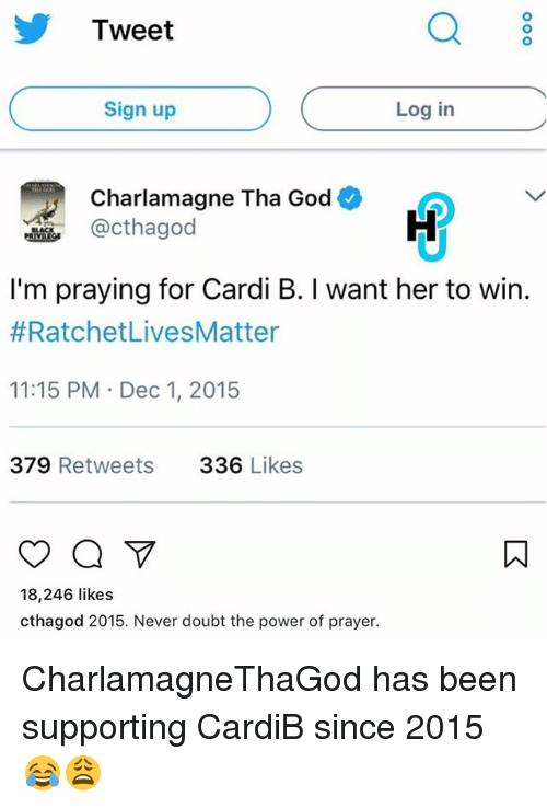 doubtful: Tweet  Q 8  Sign up  Log in  Charlamagne Tha God  @cthagod  I'm praying for Cardi B. I want her to win.  #RatchetLivesMatter  11:15 PM Dec 1, 2015  379 Retweets  336 Likes  18,246 likes  cthagod 2015. Never doubt the power of prayer. CharlamagneThaGod has been supporting CardiB since 2015 😂😩
