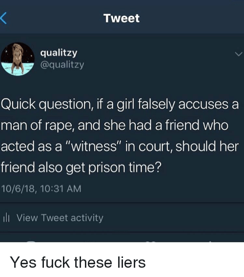 """Funny, Prison, and Fuck: Tweet  qualitzy  @qualitzy  Quick question, if a girl falsely accuses a  man of rape, and she had a friend who  acted as a """"witness"""" in court, should her  friend also get prison time?  10/6/18, 10:31 AM  ll View Tweet activity Yes fuck these liers"""
