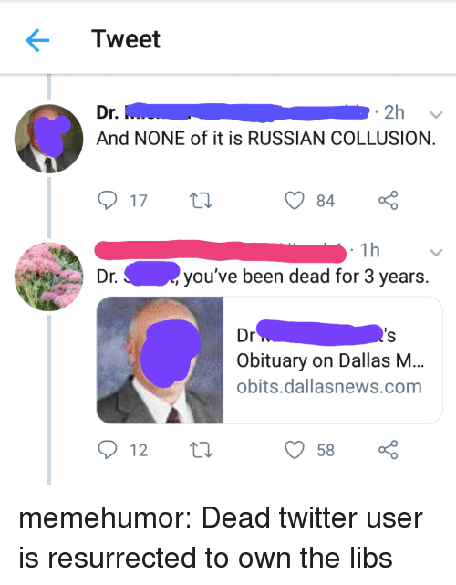obituary: Tweet  r.  And NONE of it is RUSSIAN COLLUSION  17 t  84  1h  Dr.  you've been dead for 3 years.  Dr  Obituary on Dallas NM  obits.dallasnews.com  12  58 memehumor:  Dead twitter user is resurrected to own the libs