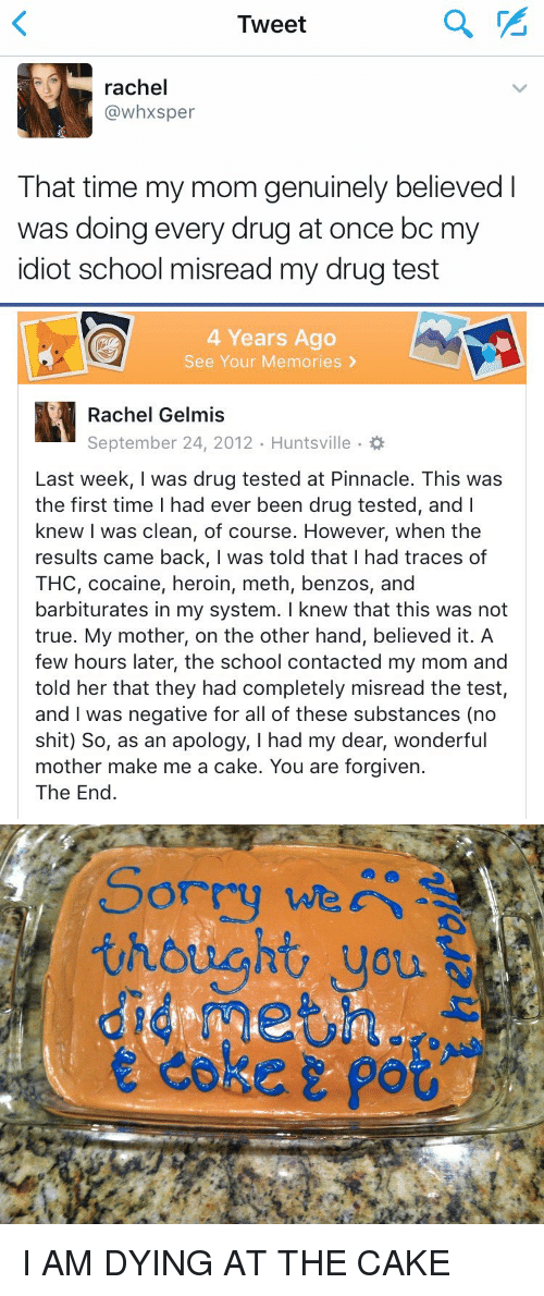 Cocaines: Tweet  rachel  (a whxsper  That time my mom genuinely believed  was doing every drug at once bc m  idiot school misread my drug test   4 Years Ago  See Your Memories  Rachel Gelmis  Last week, was drug tested at Pinnacle. This was  the first time l had ever been drug tested, and I  knew I was clean, of course. However, when the  results came back, I was told that I had traces of  THC, cocaine, heroin, meth, benzos, and  barbiturates in my system. I knew that this was not  true. My mother, on the other hand, believed it. A  few hours later, the school contacted my mom and  told her that they had completely misread the test,  and was negative for all of these substances (no  shit) So, as an apology, I had my dear, wonderful  mother make me a cake. You are forgiven.  The End   thought, you  did meting  e coker po I AM DYING AT THE CAKE