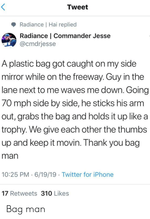 Grabs: Tweet  Radiance | Hai replied  Radiance | Commander Jesse  @cmdrjesse  A plastic bag got caught on my side  mirror while on the freeway. Guy in the  lane next to me waves me down. Going  70 mph side by side, he sticks his arm  out, grabs the bag and holds it up like a  trophy. We give each other the thumbs  up and keep it movin. Thank you bag  man  10:25 PM 6/19/19 Twitter for iPhone  17 Retweets 310 Likes Bag man