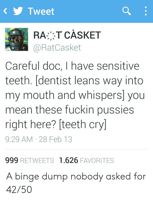 binge: Tweet  RAT CÀSKET  @RatCasket  Careful doc, I have sensitive  teeth. [dentist leans way into  my mouth and whispers] you  mean these fuckin pussies  right here? [teeth cry]  9:29 AM 28 Feb 13  999 RETWEETS 1.626 FAVORITES A binge dump nobody asked for 42/50