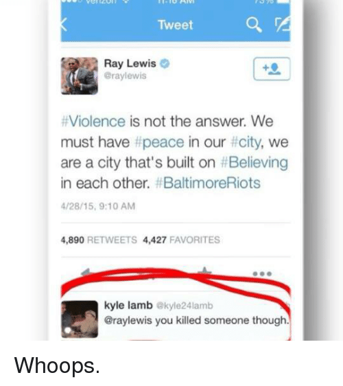 Ray Lewis: Tweet  Ray Lewis  Gray lewis  Violence is not the answer. We  must have t peace in our  city, we  are a city that's built on HBelieving  in each other, f BaltimoreRiots  4/28/15, 9:10 AM  4,890  RETWEETS 4,427  FAVORITES  kyle lamb  akyle24lamb  @raylewis you killed someone though Whoops.