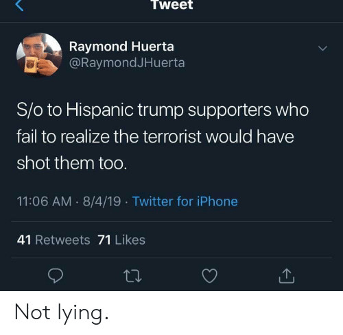 The Terrorist: Tweet  Raymond Huerta  @RaymondJHuerta  S/o to Hispanic trump supporters who  fail to realize the terrorist would have  shot them toO.  11:06 AM 8/4/19 Twitter for iPhone  41 Retweets 71 Likes Not lying.