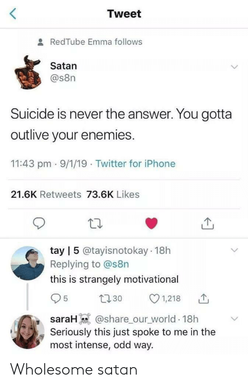 Tay: Tweet  & RedTube Emma follows  Satan  @s8n  Suicide is never the answer. You gotta  outlive your enemies.  11:43 pm 9/1/19 Twitter for iPhone  21.6K Retweets 73.6K Likes  tay | 5 @tayisnotokay 18h  Replying to @s8n  this is strangely motivationa  1,218  t30  5  @share our_world 18h  Seriously this just spoke to me in the  most intense, odd way.  saraH) Wholesome satan