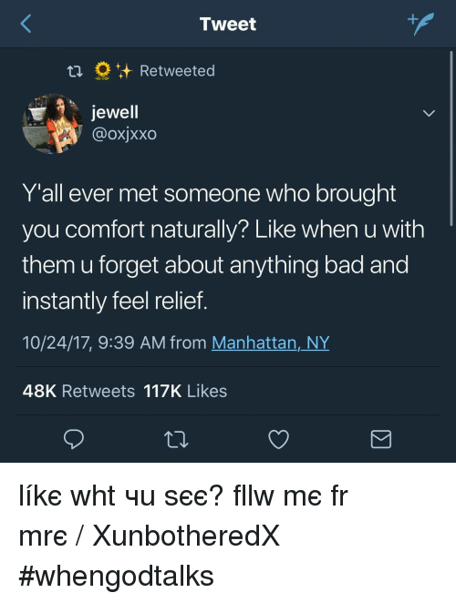 Jewell: Tweet  Retweeted  Jewell  @oxjxxo  Y'all ever met someone who brought  you comfort naturally? Like when u with  them u forget about anything bad and  instantly feel relief.  10/24/17, 9:39 AM from Manhattan,_NY  48K Retweets 117K Likes líkє whαt чσu ѕєє? fσllσw mє fσr mσrє ❁♡ᶠᴼᴸᴸᴼᵂ/ XunbotheredX ♡❁ #whengodtalks