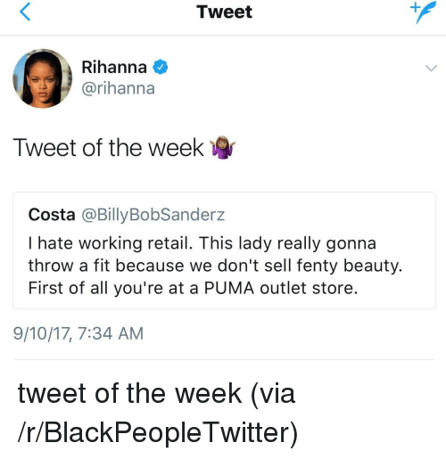 Blackpeopletwitter, Rihanna, and Puma: Tweet  Rihanna  @rihanna  Tweet of the weelk  Costa @BillyBobSanderz  I hate working retail. This lady really gonna  throw a fit because we don't sell fenty beauty.  First of all you're at a PUMA outlet store.  9/10/17, 7:34 AM <p>tweet of the week (via /r/BlackPeopleTwitter)</p>