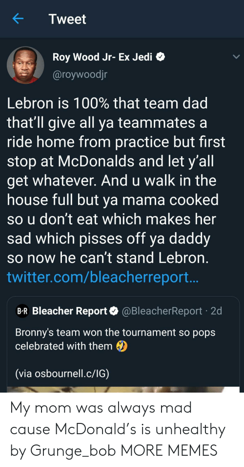 mcdonald: Tweet  Roy Wood Jr- Ex Jedi  @roywoodjr  Lebron is 100% that team dad  that'll give all ya teammates a  ride home from practice but first  stop at McDonalds and let y'all  get whatever. And u walk in the  house full but ya mama cooked  so u don't eat which makes her  sad which pisses off ya daddy  so now he can't stand Lebron  twitter.com/bleacherreport..  B-R Bleacher Report@BleacherReport 2d  Bronny's team won the tournament so pops  celebrated with them  (via osbournell.c/IG) My mom was always mad cause McDonald's is unhealthy by Grunge_bob MORE MEMES