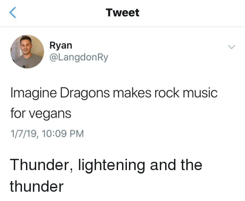 Music, Imagine Dragons, and Dragons: Tweet  Ryan  @LangdonRy  Imagine Dragons makes rock music  for vegans  1/7/19, 10:09 PM Thunder, lightening and the thunder