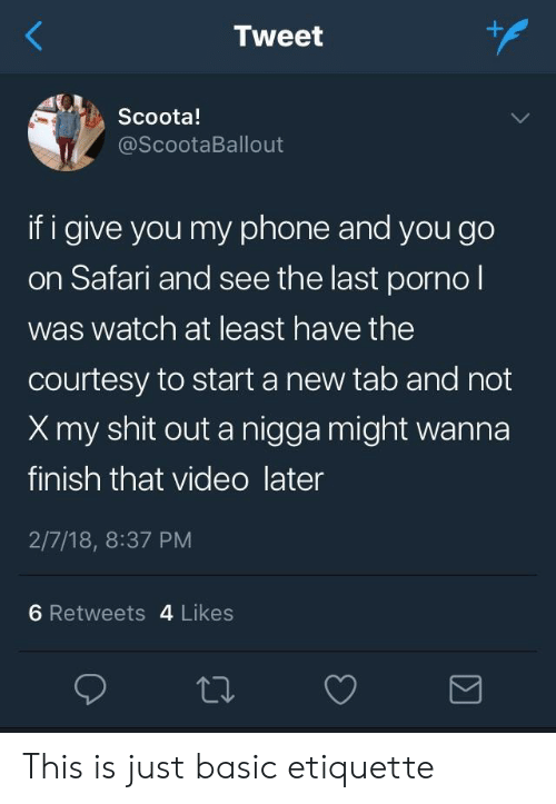 Phone, Shit, and Safari: Tweet  Scoota!  @ScootaBallout  if i give you my phone and you go  on Safari and see the last pornol  was watch at least have the  courtesy to start a new tab and not  Xmy shit out a nigga might wanna  finish that video later  2/7/18, 8:37 PM  6 Retweets 4 Likes This is just basic etiquette