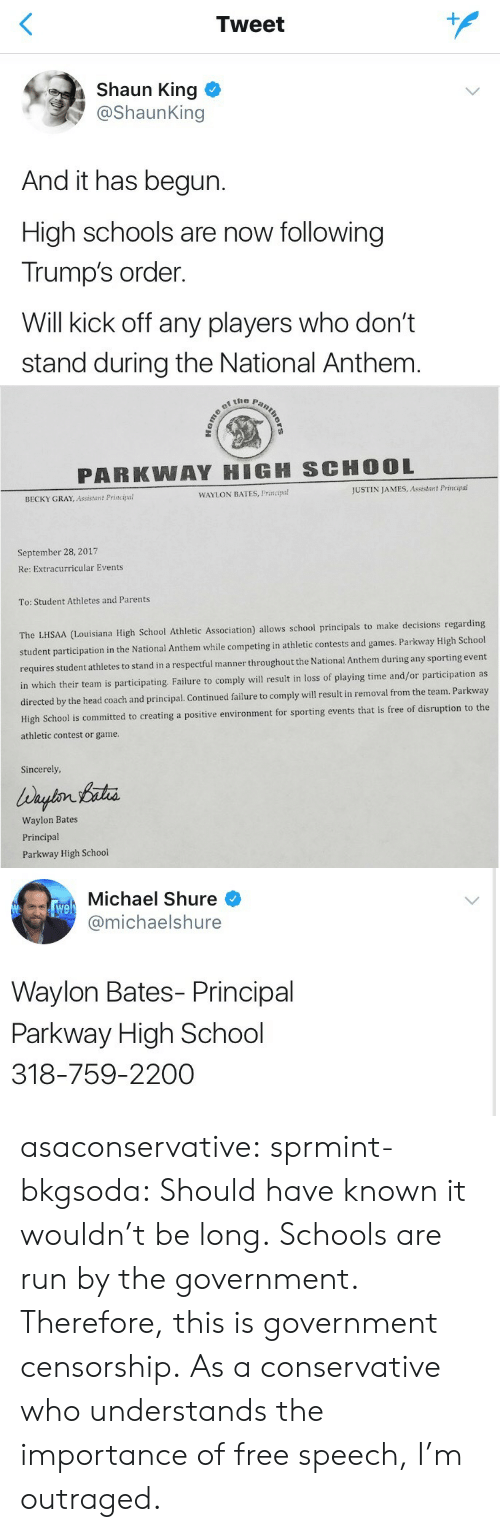 Outraged: Tweet  Shaun King  @ShaunKing  And it has begun.  High schools are now following  Trump's order.  Will kick off any players who don't  stand during the National Anthem   PARKWAY HIGH SCHOOL  BECKY GRAY, Assistant Principal  WAYLON BATES, Principa!  JUSTIN JAMES, Assistant Principal  September 28, 2017  Re: Extracurricular Events  To: Student Athletes and Parents  ouisiana High School Athletic Association) allows school principals to make decisions regarding  student participation in the National Anthem while competing in athletic contests and games. Parkway High School  hletes to stand in a respectful manner throughout the National Anthem during any sporting event  in which their team is participating. Failure to comply will result in loss of playing time and/or participation as  by the head coach and principal. Continued failure to comply will result in removal from the team. Parkway  porting events that is free of disruption to the  requires student at  High School is committed to creating a positive environment for s  athletic contest or game  Sincerely  Waylon Bates  Principal  Parkway High School   Michael Shure  @michaelshure  We  Waylon Bates- Principal  Parkway High School  318-759-2200 asaconservative:  sprmint-bkgsoda:  Should have known it wouldn't be long.  Schools are run by the government. Therefore, this is government censorship. As a conservative who understands the importance of free speech, I'm outraged.